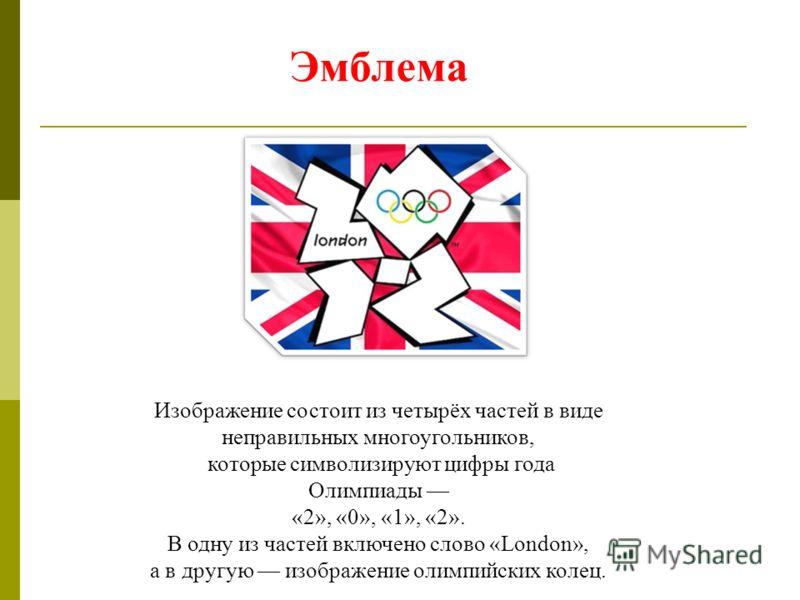 Изображение состоит из четырёх частей в виде неправильных многоугольников, которые символизируют цифры года Олимпиады «2», «0», «1», «2». В одну из частей включено слово «London», а в другую изображение олимпийских колец. Эмблема