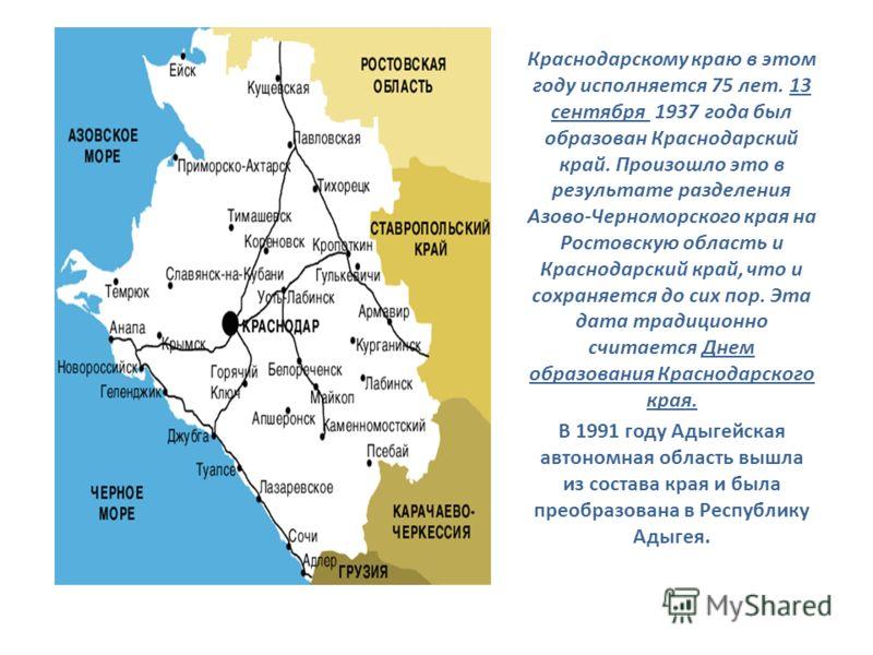 Краснодарскому краю в этом году исполняется 75 лет. 13 сентября 1937 года был образован Краснодарский край. Произошло это в результате разделения Азово-Черноморского края на Ростовскую область и Краснодарский край, что и сохраняется до сих пор. Эта д