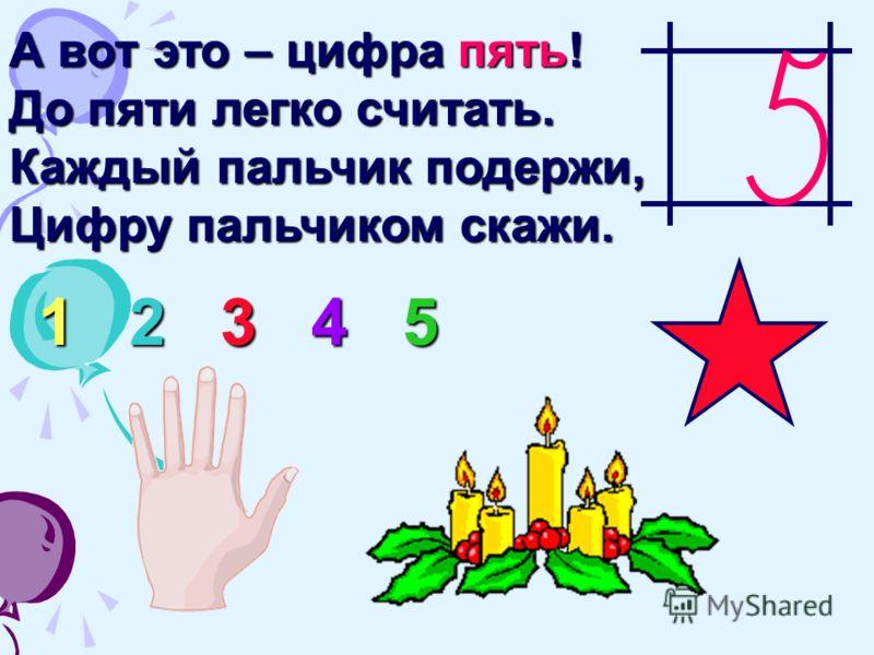 А вот это – цифра пять! До пяти легко считать. Каждый пальчик подержи, Цифру пальчиком скажи. 1 2 3 4 5