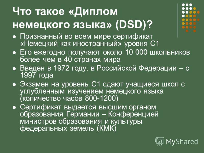 Что такое «Диплом немецкого языка» (DSD)? Признанный во всем мире сертификат «Немецкий как иностранный» уровня С1 Его ежегодно получают около 10 000 школьников более чем в 40 странах мира Введен в 1972 году, в Российской Федерации – с 1997 года Экзам