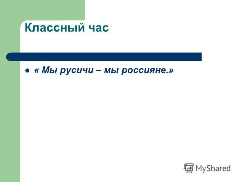 Классный час « Мы русичи – мы россияне.»