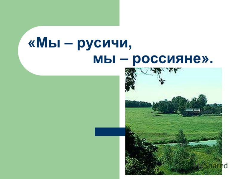 «Мы – русичи, мы – россияне».