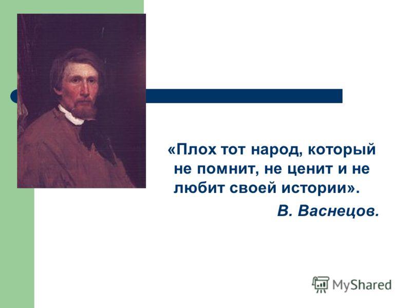«Плох тот народ, который не помнит, не ценит и не любит своей истории». В. Васнецов.