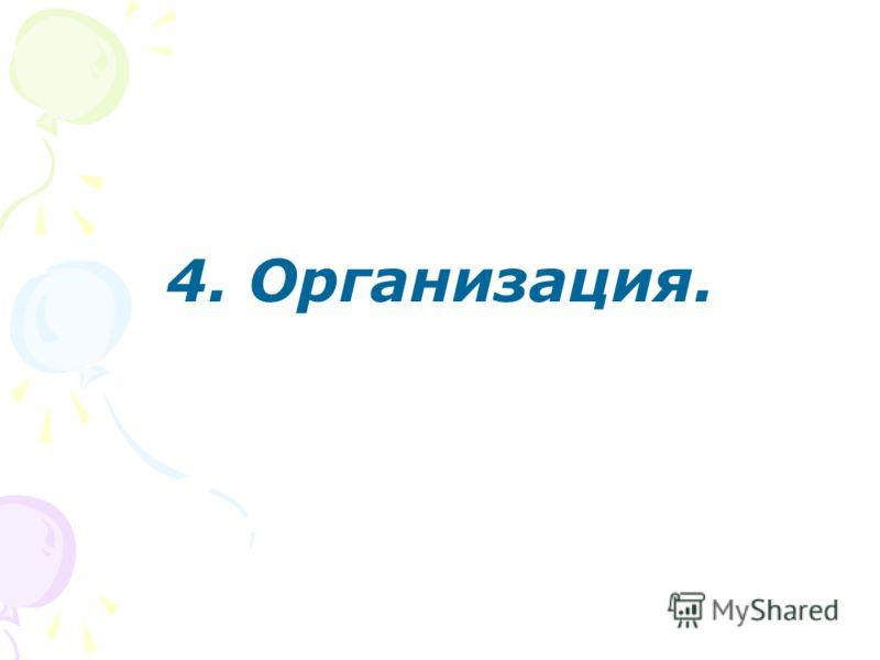 4. Организация.
