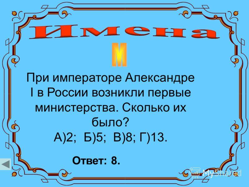 При императоре Александре I в России возникли первые министерства. Сколько их было? А)2; Б)5; В)8; Г)13. Ответ: 8.