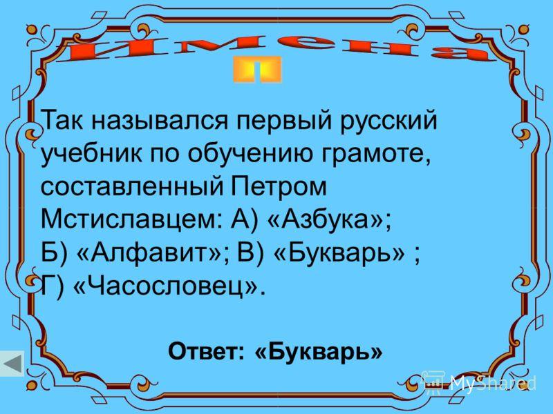 Так назывался первый русский учебник по обучению грамоте, составленный Петром Мстиславцем: А) «Азбука»; Б) «Алфавит»; В) «Букварь» ; Г) «Часословец». Ответ: «Букварь»