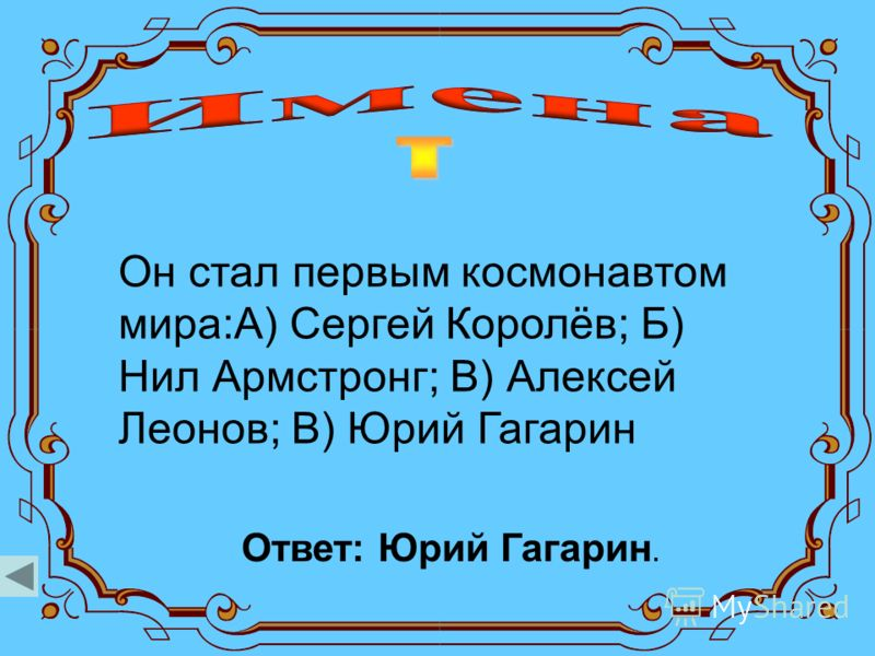 Он стал первым космонавтом мира:А) Сергей Королёв; Б) Нил Армстронг; В) Алексей Леонов; В) Юрий Гагарин Ответ: Юрий Гагарин.