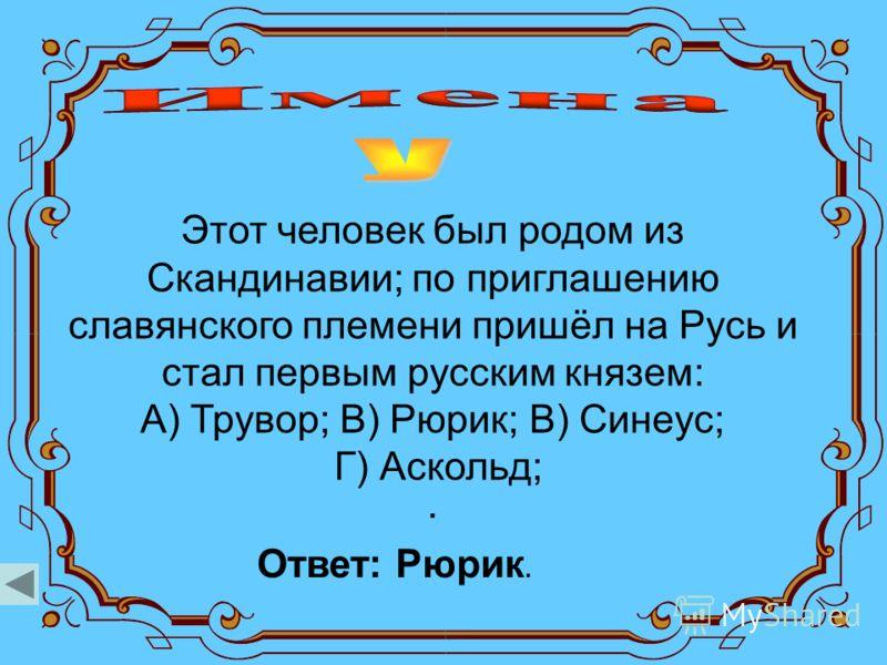 Этот человек был родом из Скандинавии; по приглашению славянского племени пришёл на Русь и стал первым русским князем: А) Трувор; В) Рюрик; В) Синеус; Г) Аскольд;. Ответ: Рюрик.