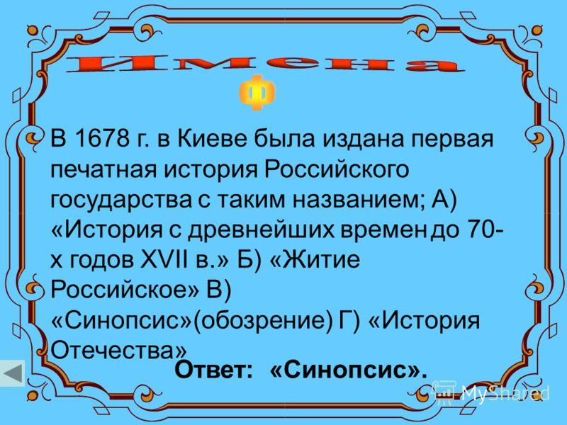 В 1678 г. в Киеве была издана первая печатная история Российского государства с таким названием; А) «История с древнейших времен до 70- х годов XVII в.» Б) «Житие Российское» В) «Синопсис»(обозрение) Г) «История Отечества» Ответ: «Синопсис».