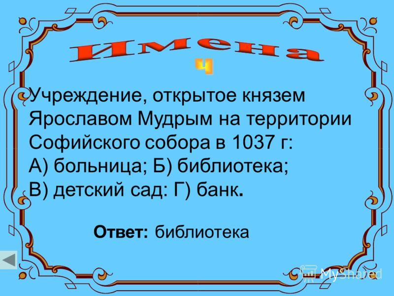 Учреждение, открытое князем Ярославом Мудрым на территории Софийского собора в 1037 г: А) больница; Б) библиотека; В) детский сад: Г) банк. Ответ: библиотека