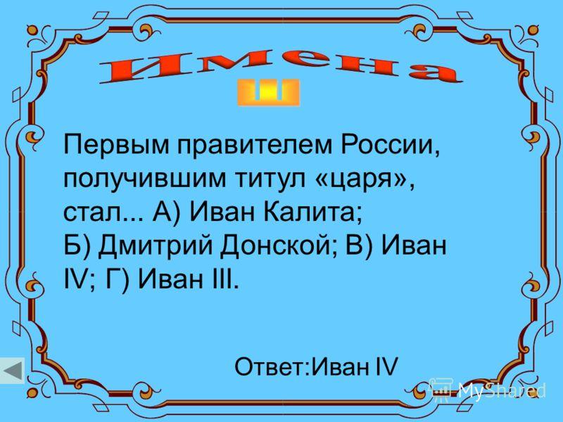 Первым правителем России, получившим титул «царя», стал... А) Иван Калита; Б) Дмитрий Донской; В) Иван IV; Г) Иван III. Ответ:Иван IV