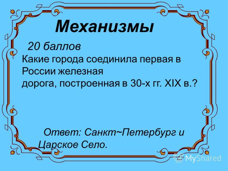 Механизмы 20 баллов Какие города соединила первая в России железная дорога, построенная в 30-х гг. XIX в.? Ответ: Санкт~Петербург и Царское Село.