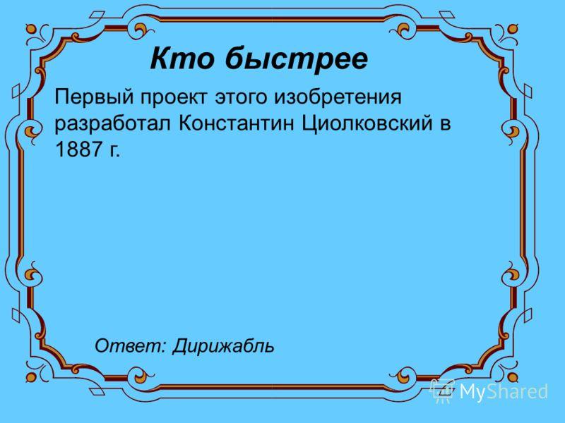Кто быстрее Первый проект этого изобретения разработал Константин Циолковский в 1887 г. Ответ: Дирижабль