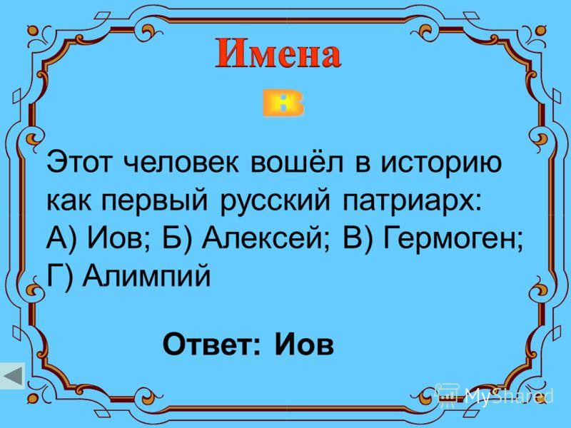 Этот человек вошёл в историю как первый русский патриарх: А) Иов; Б) Алексей; В) Гермоген; Г) Алимпий Ответ: Иов