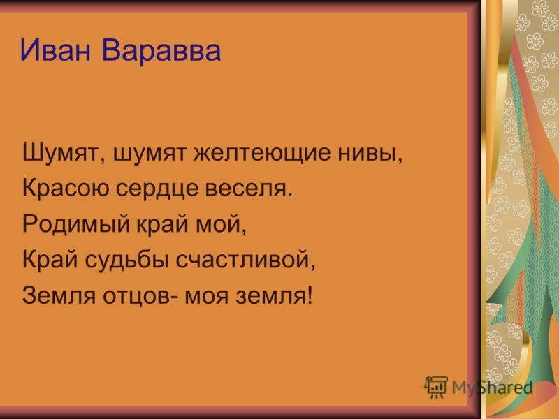 Иван Варавва Шумят, шумят желтеющие нивы, Красою сердце веселя. Родимый край мой, Край судьбы счастливой, Земля отцов- моя земля!