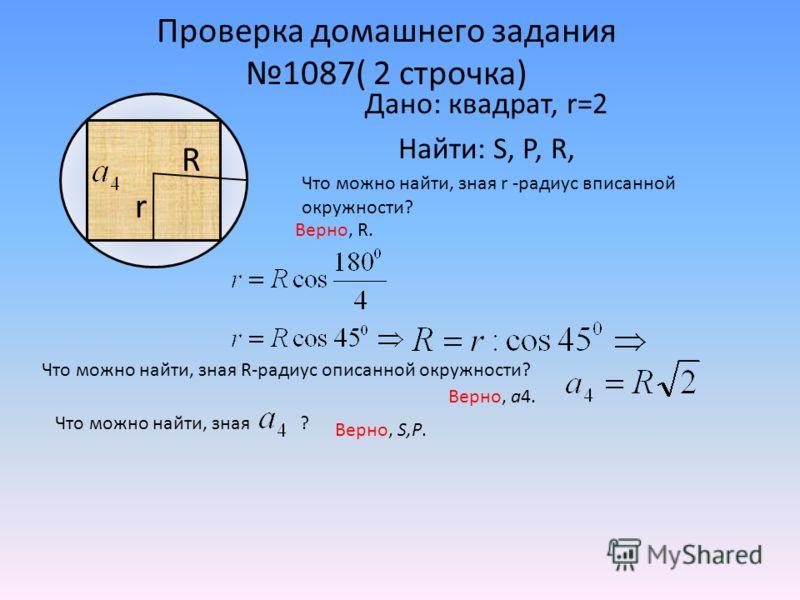 Проверка домашнего задания 1087( 2 строчка) Дано: квадрат, r=2 Найти: S, Р, R, r R Что можно найти, зная r -радиус вписанной окружности? Верно, R. Что можно найти, зная R-радиус описанной окружности? Верно, a4. Что можно найти, зная ? Верно, S,P.
