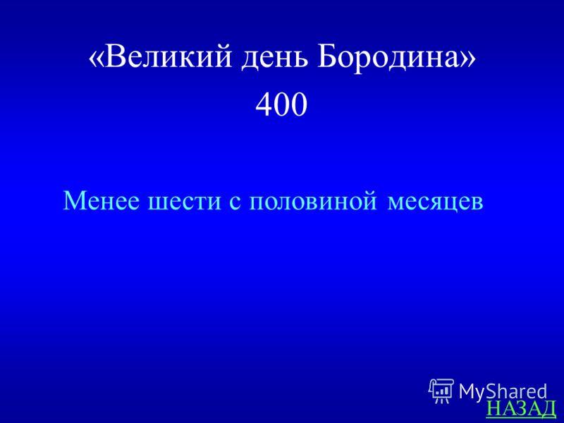 «Великий день Бородина» 400 ОТВЕТ Сколько месяцев прошло от вторжения наполеоновской армии в Росси до её изгнания из пределов нашей страны ?