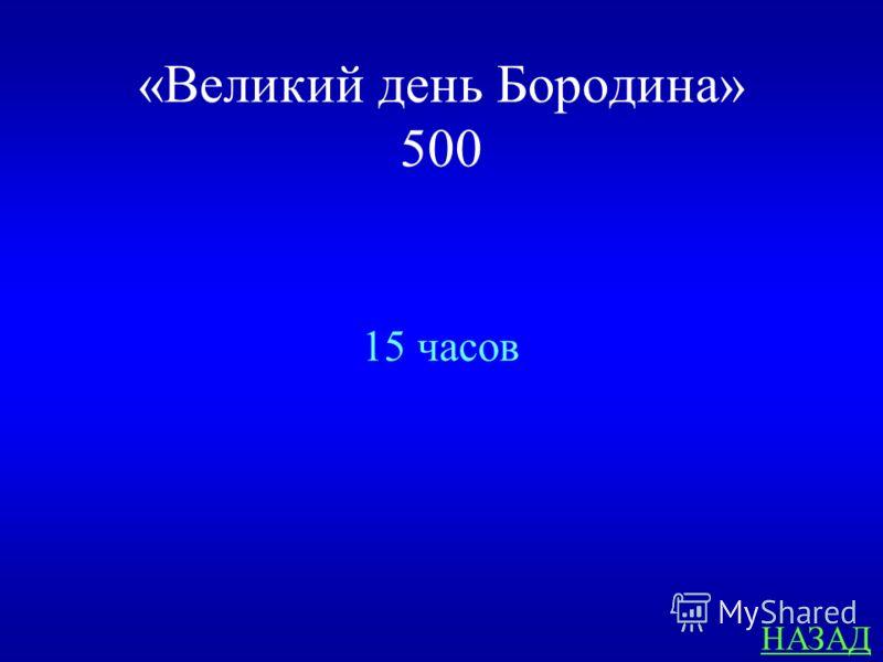 «Великий день Бородина» 500 ОТВЕТ Сколько часов длилась битва на Бородинском поле?