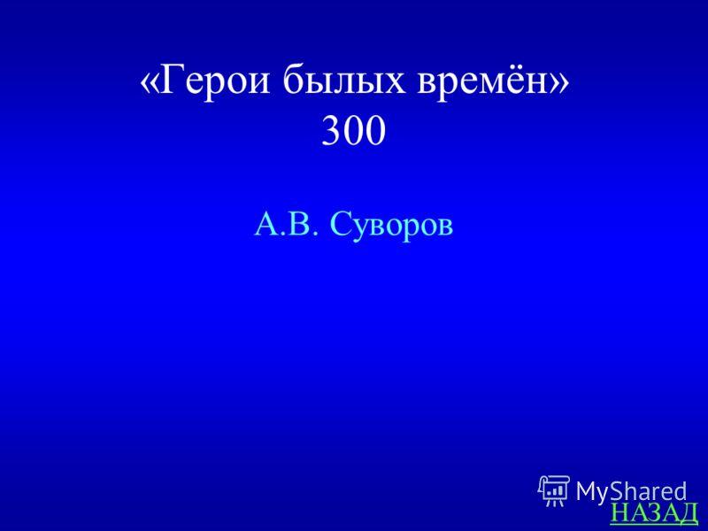 «Герои былых времён» 300 Кто сказал о М.И. Кутузове: «Он был у меня на левом фланге, но был мне правой рукой»? ответ
