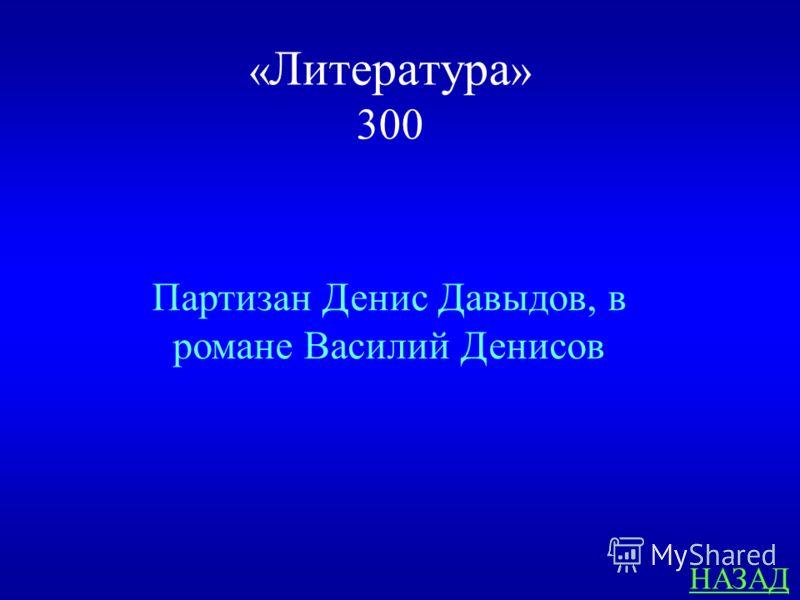 « Литература » 300 ответ Какой знаменитый партизан Отечественной войны 1812 г., изображён Л.Н. Толстым в романе «Война и мир»? Как его имя и фамилия в романе?