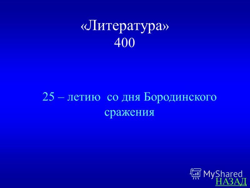 « Литература » 400 ответ Какому юбилею посвящено стихотворение М.Ю. Лермонтова «Бородино»?