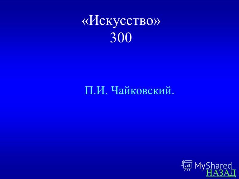 « Искусство » 300 ответ Назовите композитора – автора торжественной увертюры «1812 года»