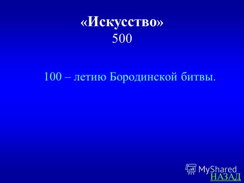 « Искусство » 500 ответ Какому юбилею посвящена панорама «Бородинская битва»?
