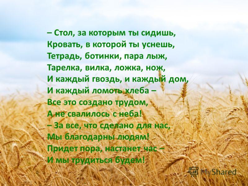 – Стол, за которым ты сидишь, Кровать, в которой ты уснешь, Тетрадь, ботинки, пара лыж, Тарелка, вилка, ложка, нож, И каждый гвоздь, и каждый дом, И каждый ломоть хлеба – Все это создано трудом, А не свалилось с неба! – За все, что сделано для нас, М