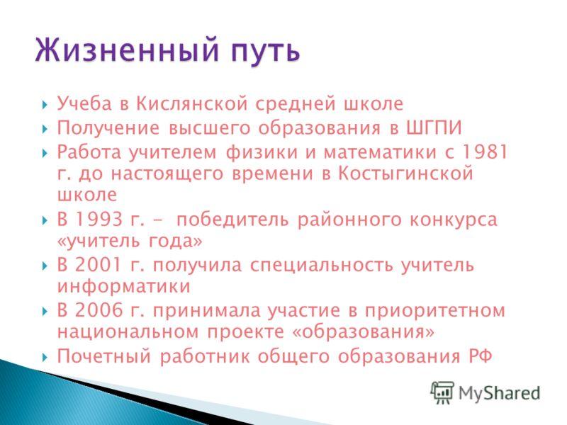 Учеба в Кислянской средней школе Получение высшего образования в ШГПИ Работа учителем физики и математики с 1981 г. до настоящего времени в Костыгинской школе В 1993 г. - победитель районного конкурса «учитель года» В 2001 г. получила специальность у