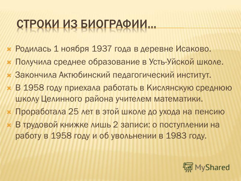 Родилась 1 ноября 1937 года в деревне Исаково. Получила среднее образование в Усть-Уйской школе. Закончила Актюбинский педагогический институт. В 1958 году приехала работать в Кислянскую среднюю школу Целинного района учителем математики. Проработала