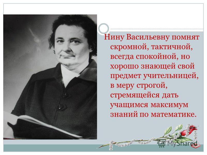 Нину Васильевну помнят скромной, тактичной, всегда спокойной, но хорошо знающей свой предмет учительницей, в меру строгой, стремящейся дать учащимся максимум знаний по математике.