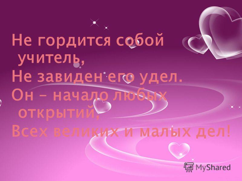 Не гордится собой учитель, Не завиден его удел. Он – начало любых открытий, Всех великих и малых дел!