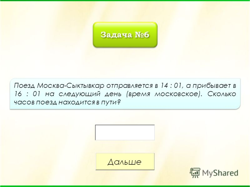 Поезд Москва-Сыктывкар отправляется в 14 : 01, а прибывает в 16 : 01 на следующий день (время московское). Сколько часов поезд находится в пути? Задача 6