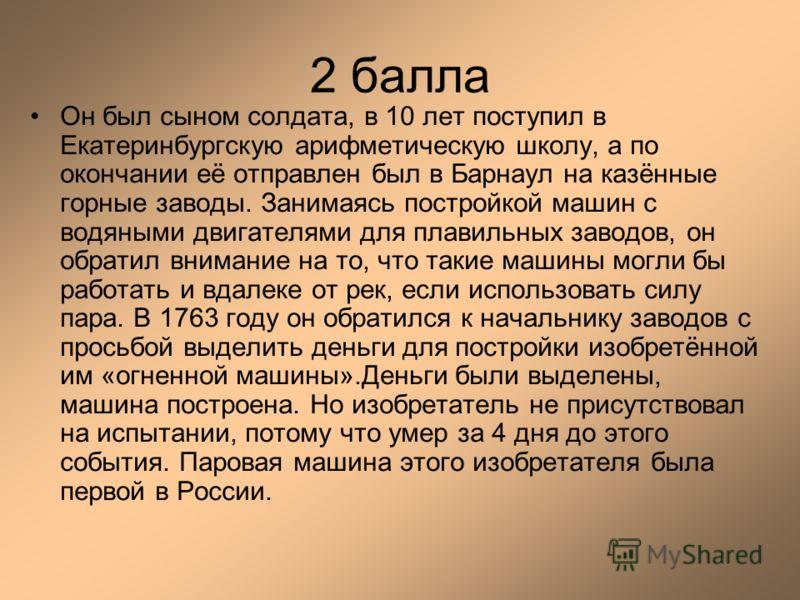 2 балла Он был сыном солдата, в 10 лет поступил в Екатеринбургскую арифметическую школу, а по окончании её отправлен был в Барнаул на казённые горные заводы. Занимаясь постройкой машин с водяными двигателями для плавильных заводов, он обратил внимани