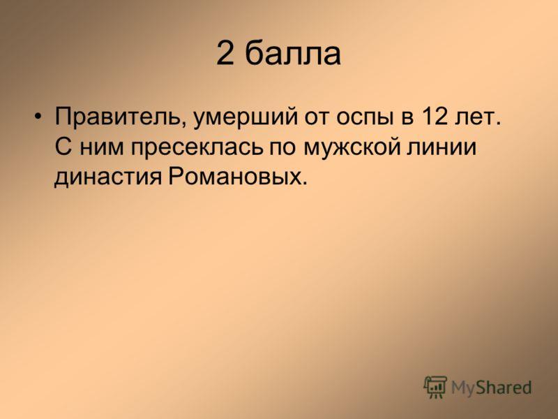 2 балла Правитель, умерший от оспы в 12 лет. С ним пресеклась по мужской линии династия Романовых.
