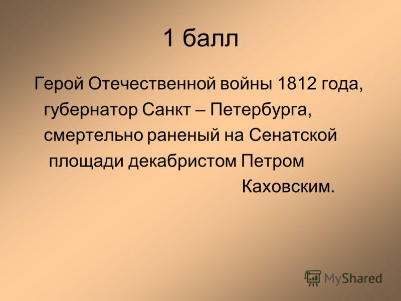 1 балл Герой Отечественной войны 1812 года, губернатор Санкт – Петербурга, смертельно раненый на Сенатской площади декабристом Петром Каховским.