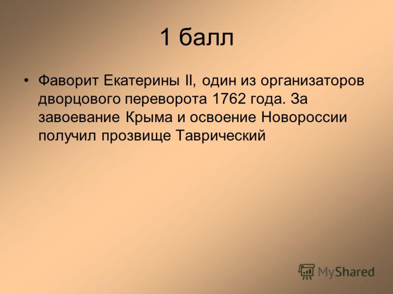 1 балл Фаворит Екатерины II, один из организаторов дворцового переворота 1762 года. За завоевание Крыма и освоение Новороссии получил прозвище Таврический