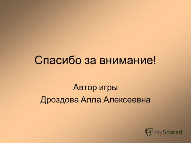 Спасибо за внимание! Автор игры Дроздова Алла Алексеевна