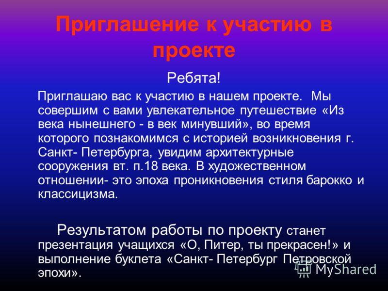 Приглашение к участию в проекте Ребята! Приглашаю вас к участию в нашем проекте. Мы совершим с вами увлекательное путешествие «Из века нынешнего - в век минувший», во время которого познакомимся с историей возникновения г. Санкт- Петербурга, увидим а