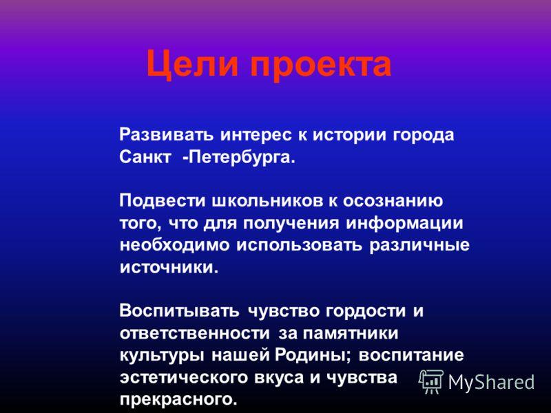 Цели проекта Развивать интерес к истории города Санкт -Петербурга. Подвести школьников к осознанию того, что для получения информации необходимо использовать различные источники. Воспитывать чувство гордости и ответственности за памятники культуры на
