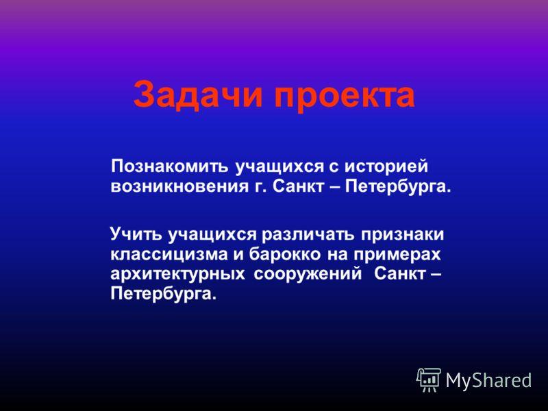 Задачи проекта Познакомить учащихся с историей возникновения г. Санкт – Петербурга. Учить учащихся различать признаки классицизма и барокко на примерах архитектурных сооружений Санкт – Петербурга.