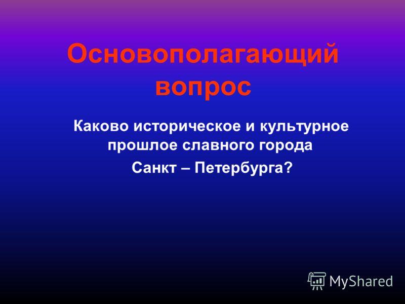 Основополагающий вопрос Каково историческое и культурное прошлое славного города Санкт – Петербурга?