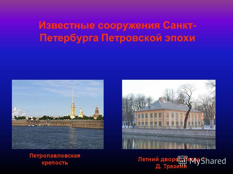 Известные сооружения Санкт- Петербурга Петровской эпохи Петропавловская крепость Летний дворец Петра 1 Д. Трезини