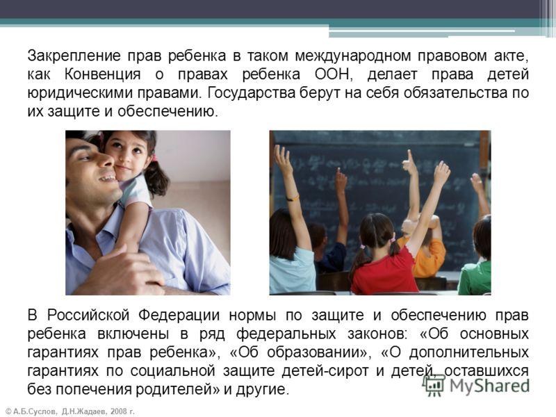 © А.Б.Суслов, Д.Н.Жадаев, 2008 г. Закрепление прав ребенка в таком международном правовом акте, как Конвенция о правах ребенка ООН, делает права детей юридическими правами. Государства берут на себя обязательства по их защите и обеспечению. В Российс