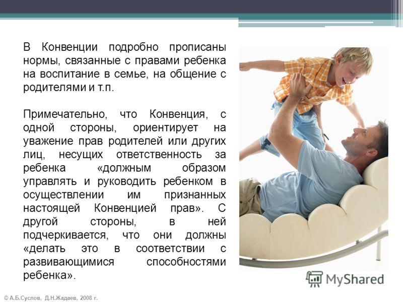 © А.Б.Суслов, Д.Н.Жадаев, 2008 г. В Конвенции подробно прописаны нормы, связанные с правами ребенка на воспитание в семье, на общение с родителями и т.п. Примечательно, что Конвенция, с одной стороны, ориентирует на уважение прав родителей или других