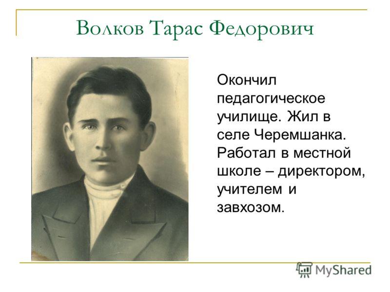 Волков Тарас Федорович Окончил педагогическое училище. Жил в селе Черемшанка. Работал в местной школе – директором, учителем и завхозом.