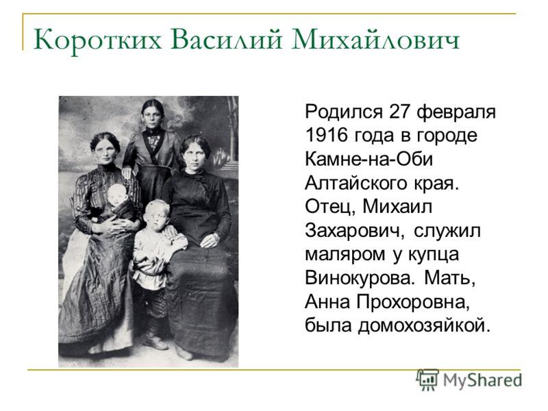 Коротких Василий Михайлович Родился 27 февраля 1916 года в городе Камне-на-Оби Алтайского края. Отец, Михаил Захарович, служил маляром у купца Винокурова. Мать, Анна Прохоровна, была домохозяйкой.