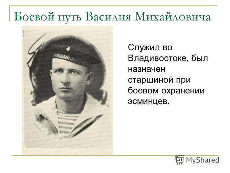 Боевой путь Василия Михайловича Служил во Владивостоке, был назначен старшиной при боевом охранении эсминцев.