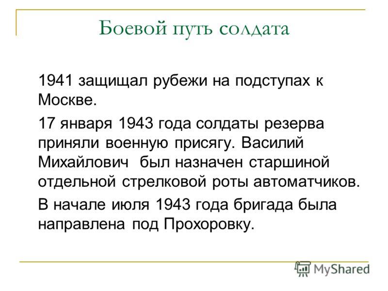 Боевой путь солдата 1941 защищал рубежи на подступах к Москве. 17 января 1943 года солдаты резерва приняли военную присягу. Василий Михайлович был назначен старшиной отдельной стрелковой роты автоматчиков. В начале июля 1943 года бригада была направл