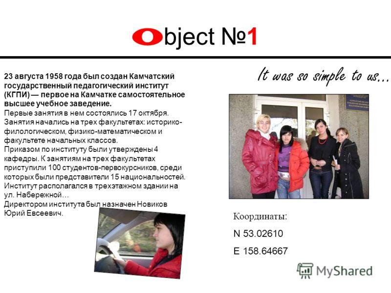 O bject 1 It was so simple to us… Координаты : N 53.02610 E 158.64667 23 августа 1958 года был создан Камчатский государственный педагогический институт (КГПИ) первое на Камчатке самостоятельное высшее учебное заведение. Первые занятия в нем состояли